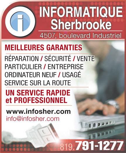 Informatique Sherbrooke (819-791-1277) - Annonce illustrée======= - INFORMATIQUEINFORMATIQUE SherbrookeSherbrooke oulevard Industriel MEILLEURES GARANTIESMEILLEURES GARANTIES RÉPARATION SÉCURITÉ VENTE PARTICULIER ENTREPRISE ORDINATEUR NEUF USAGÉ SERVICE SUR LA ROUTE UN SERVICE RAPIDE UN SERVICE RAPIDE et PROFESSIONNELet PROFESSIONNEL www.infosher.com 819. 791-1277