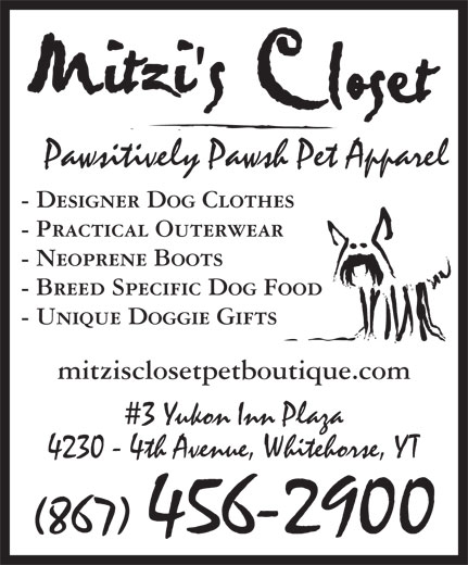 Mitzi's Closet Pet Boutique (867-456-2900) - Display Ad - mitzisclosetpetboutique.com 3 Yukon Inn Plaza - Designer Dog Clothes - Practical Outerwear 4230 - 4th Avenue, Whitehorse, YT (867) 456-2900 - Neoprene Boots - Breed Specific Dog Food - Unique Doggie Gifts Pawsitively Pawsh Pet Apparel - Designer Dog Clothes 3 Yukon Inn Plaza - Practical Outerwear - Neoprene Boots - Breed Specific Dog Food 4230 - 4th Avenue, Whitehorse, YT (867) 456-2900 - Unique Doggie Gifts mitzisclosetpetboutique.com Pawsitively Pawsh Pet Apparel