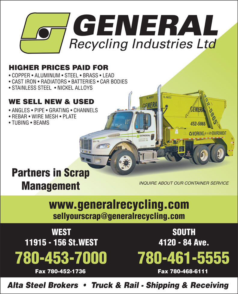 General Recycling Industries Ltd (780-461-5555) - Annonce illustrée======= - HIGHER PRICES PAID FOR COPPER   ALUMINUM   STEEL   BRASS   LEAD CAST IRON   RADIATORS   BATTERIES   CAR BODIES STAINLESS STEEL    NICKEL ALLOYS WE SELL NEW & USED ANGLES   PIPE   GRATING   CHANNELS REBAR   WIRE MESH   PLATE TUBING   BEAMS Partners in Scrap INQUIRE ABOUT OUR CONTAINER SERVICE Management www.generalrecycling.com SOUTHWEST 4120 - 84 Ave.11915 - 156 St.WEST 780-461-5555780-453-7000 Fax 780-468-6111Fax 780-452-1736 Alta Steel Brokers     Truck & Rail - Shipping & Receiving HIGHER PRICES PAID FOR COPPER   ALUMINUM   STEEL   BRASS   LEAD CAST IRON   RADIATORS   BATTERIES   CAR BODIES STAINLESS STEEL    NICKEL ALLOYS WE SELL NEW & USED ANGLES   PIPE   GRATING   CHANNELS REBAR   WIRE MESH   PLATE TUBING   BEAMS Partners in Scrap INQUIRE ABOUT OUR CONTAINER SERVICE Management www.generalrecycling.com SOUTHWEST 4120 - 84 Ave.11915 - 156 St.WEST 780-461-5555780-453-7000 Fax 780-468-6111Fax 780-452-1736 Alta Steel Brokers     Truck & Rail - Shipping & Receiving