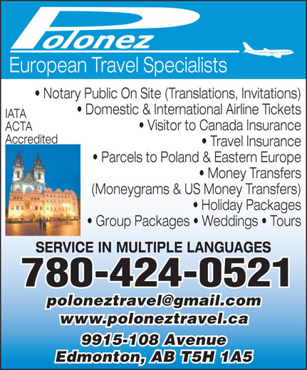 Polonez Travel Agency Ltd (780-424-0521) - Display Ad - European Travel Specialists Notary Public On Site (Translations, Invitations) Domestic & International Airline Tickets IATA Visitor to Canada Insurance ACTA Accredited Travel Insurance Parcels to Poland & Eastern Europe Money Transfers (Moneygrams & US Money Transfers) Holiday Packages Group Packages   Weddings   Tours SERVICE IN MULTIPLE LANGUAGES 780-424-0521 www.poloneztravel.ca 9915-108 Avenue Edmonton, AB T5H 1A5