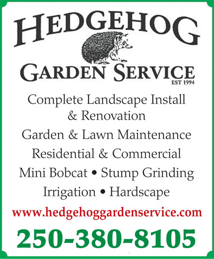 Hedgehog Garden Service (250-380-8105) - Display Ad - Complete Landscape Install & Renovation Residential & Commercial Garden & Lawn Maintenance Mini Bobcat   Stump Grinding Irrigation   Hardscape www.hedgehoggardenservice.com 250-380-8105