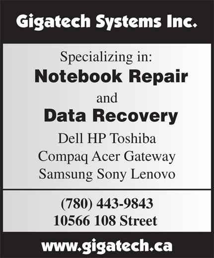 Gigatech Systems Inc (780-428-0916) - Display Ad - Data Recovery Specializing in: Notebook Repair and Dell HP Toshiba Compaq Acer Gateway Samsung Sony Lenovo Specializing in: Notebook Repair and Data Recovery Dell HP Toshiba Compaq Acer Gateway Samsung Sony Lenovo (780) 443-9843 10566 108 Street (780) 443-9843 10566 108 Street