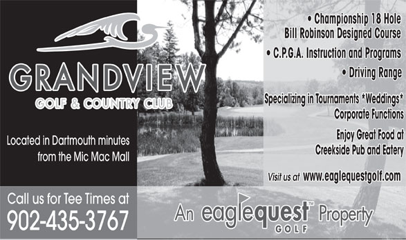 Grandview Golf & Country Club (902-435-3767) - Display Ad - Specializing in Tournaments *Weddings* Corporate Functions Enjoy Great Food at Located in Dartmouth minutes Creekside Pub and Eatery from the Mic Mac Mall Visit us at www.eaglequestgolf.com Call us for Tee Times at 902-435-3767 Championship 18 Hole   Championship 18 Hole Bill Robinson Designed Course C.P.G.A. Instruction and Programs Driving Range