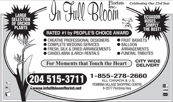 In Full Bloom Florists Inc (204-261-3064) - Display Ad - For Moments that Touch the Heart 1-855-278-2660 204 515-3711 Diners Club International PEMBINA VILLAGE SHOPPING CENTRE 9-2077 Pembina Hwy. www.infullbloomflorist.net ROSES... OF ORCHID SIMPLY PLANTS THE BEST! RATED #1 by PEOPLE S CHOICE AWARD CREATIVE PROFESSIONAL DESIGNERS FRUIT BASKETS COMPLETE WEDDING SERVICES BALLOON FRESH, SILK & DRIED ARRANGEMENTS ARRANGEMENTS CANDELABRA & ARCH RENTALS FUNERAL TRIBUTES Celebrating Our 23rd Year LARGE ECUADOR SELECTION