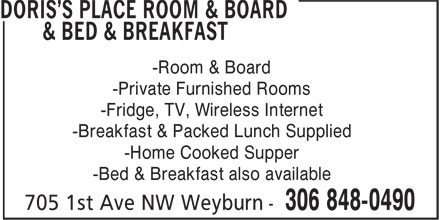 Doris's Place Room & Board & Bed & Breakfast (306-848-0490) - Annonce illustrée======= - -Room & Board -Private Furnished Rooms -Fridge, TV, Wireless Internet -Breakfast & Packed Lunch Supplied -Home Cooked Supper -Bed & Breakfast also available