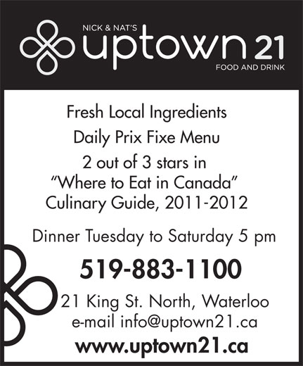 Nick & Nat's Uptown 21 (519-883-1100) - Display Ad - Fresh Local Ingredients 2 out of 3 stars in Daily Prix Fixe Menu Where to Eat in Canada Culinary Guide, 2011-2012 Dinner Tuesday to Saturday 5 pm 519-883-1100 21 King St. North, Waterloo www.uptown21.ca
