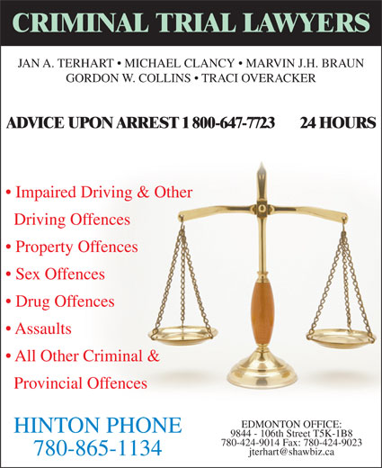 TerHart Jan A (780-865-1134) - Display Ad - Driving Offences Property Offences Sex Offences Drug Offences Assaults All Other Criminal & Provincial Offences EDMONTON OFFICE: HINTON PHONE 780-424-9014 Fax: 780-424-9023 9844 - 106th Street T5K-1B8 780-865-1134 GORDON W. COLLINS   TRACI OVERACKER ADVICE UPON ARREST 1 800-647-7723       24 HOURS Impaired Driving & Other CRIMINAL TRIAL LAWYERS JAN A. TERHART   MICHAEL CLANCY   MARVIN J.H. BRAUN