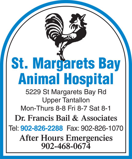 St Margarets Bay Animal Hospital (902-826-2288) - Display Ad - St. Margarets Bay Animal Hospital 5229 St Margarets Bay Rd Upper Tantallon Mon-Thurs 8-8 Fri 8-7 Sat 8-1 Dr. Francis Bail & Associates Tel: 902-826-2288 Fax: 902-826-1070 After Hours Emergencies 902-468-0674