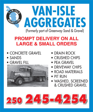 Van-Isle Aggregates (250-245-4254) - Annonce illustrée======= - VAN-ISLE AGGREGATES (Formerly part of Greenway Sand & Gravel) PROMPT DELIVERY ON ALL LARGE & SMALL ORDERS CONCRETE GRAVEL   DRAIN ROCK SANDS  CRUSHED CHIPS GRAVEL FILL  PEA GRAVEL DRIVEWAY CHIPS ROAD MATERIALS PIT RUN WASHED, SCREENED & CRUSHED GRAVEL 250 245-4254