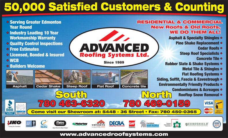 Advanced Roofing Systems Ltd (780-463-6320) - Annonce illustrée======= - Serving Greater Edmonton New Roofs & Old Roofs, Year Round WE DO THEM ALL! Industry Leading 10 Year Asphalt & Specialty Shingles Workmanship Warranty 780 463-6320 780 469-0159 Come visit our Showroom at: 5448 - 36 Street   Fax: 780 450-0365 Certified Canadian Home Builders Association www.advancedroofsystems.com RESIDENTIAL & COMMERCIAL Association www.advancedroofsystems.com RESIDENTIAL & COMMERCIAL Serving Greater Edmonton New Roofs & Old Roofs, Year Round WE DO THEM ALL! Industry Leading 10 Year Asphalt & Specialty Shingles Workmanship Warranty Pine Shake Replacement Quality Control Inspections Cedar Roofs Free Estimates Steep Roof Specialists Licensed, Bonded & Insured Concrete Tile WCB Since 1989 Rubber Slate & Shake Systems Builders Welcome Metal Tile & Shingles Flat Roofing Systems Siding, Soffit, Fascia & Eavestrough Environmentally Friendly Products Cedar ShakeAsphalt Steep Roof Flat Roof Concrete tile Condominiums & Acreages Rooftop Snow Removal South North 780 463-6320 780 469-0159 Come visit our Showroom at: 5448 - 36 Street   Fax: 780 450-0365 Certified Canadian Home Builders Pine Shake Replacement Quality Control Inspections Cedar Roofs Free Estimates Steep Roof Specialists Licensed, Bonded & Insured Concrete Tile WCB Since 1989 Rubber Slate & Shake Systems Builders Welcome Metal Tile & Shingles Flat Roofing Systems Siding, Soffit, Fascia & Eavestrough Environmentally Friendly Products Cedar ShakeAsphalt Steep Roof Flat Roof Concrete tile Condominiums & Acreages Rooftop Snow Removal South North