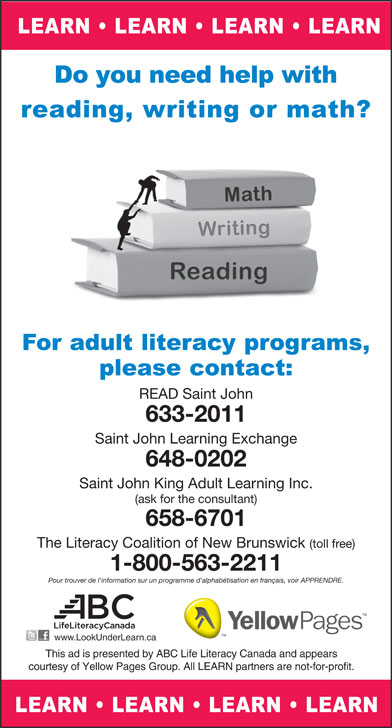 The Literacy Coalition Of New Brunswick (1-800-563-2211) - Annonce illustrée======= - READ Saint John 633-2011 Saint John Learning Exchange 648-0202 Saint John King Adult Learning Inc. (ask for the consultant) 658-6701 The Literacy Coalition of New Brunswick (toll free) 1-800-563-2211 Pour trouver de l'information sur un programme d'alphabétisation en français, voir APPRENDRE. www.LookUnderLearn.ca This ad is presented by ABC Life Literacy Canada and appears courtesy of Yellow Pages Group. All LEARN partners are not-for-profit.