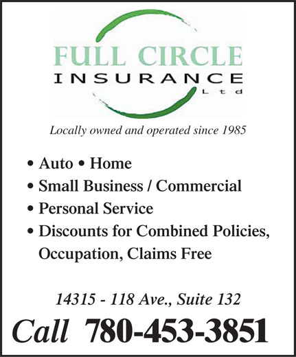 Full Circle Insurance Ltd (780-453-3851) - Annonce illustrée======= - Locally owned and operated since 1985 Auto   Home Small Business / Commercial Personal Service Discounts for Combined Policies, Occupation, Claims Free 14315 - 118 Ave., Suite 132 Call  780-453-3851  Locally owned and operated since 1985 Auto   Home Small Business / Commercial Personal Service Discounts for Combined Policies, Occupation, Claims Free 14315 - 118 Ave., Suite 132 Call  780-453-3851  Locally owned and operated since 1985 Auto   Home Small Business / Commercial Personal Service Discounts for Combined Policies, Occupation, Claims Free 14315 - 118 Ave., Suite 132 Call  780-453-3851  Locally owned and operated since 1985 Auto   Home Small Business / Commercial Personal Service Discounts for Combined Policies, Occupation, Claims Free 14315 - 118 Ave., Suite 132 Call  780-453-3851