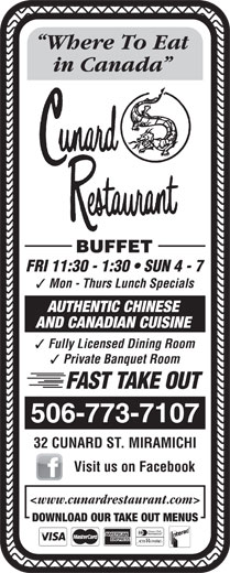 Cunard Restaurant (506-773-7107) - Annonce illustrée======= - in Canada Where To Eat FRI 11:30 - 1:30   SUN 4 - 7 BUFFET Mon - Thurs Lunch Specials AUTHENTIC CHINESE AND CANADIAN CUISINE Fully Licensed Dining Room Private Banquet Room FAST TAKE OUT 506-773-7107 32 CUNARD ST. MIRAMICHI Visit us on Facebook <www.cunardrestaurant.com> DOWNLOAD OUR TAKE OUT MENUS