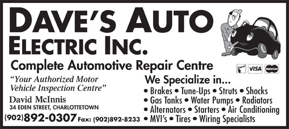 Dave's Auto Electric Inc (902-892-0307) - Annonce illustrée======= - Complete Automotive Repair Centre Your Authorized Motor We Specialize in... Vehicle Inspection Centre Brakes   Tune-Ups   Struts   Shocks Gas Tanks   Water Pumps   Radiators Alternators   Starters   Air Conditioning 902 892-0307 Fax: (902)892-8233 MVI s   Tires   Wiring Specialists