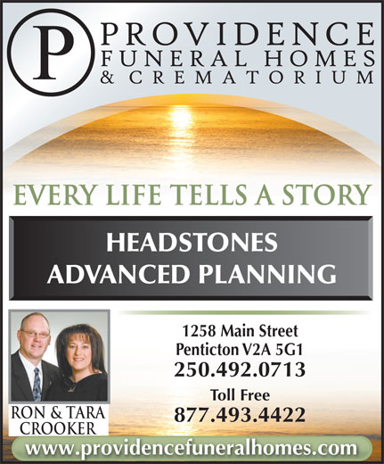 Parkview Funeral Home (250-492-0713) - Display Ad - every life tells a story HEADSTONES ADVANCED PLANNING 1258 Main Street Penticton V2A 5G1 Toll Free Ron & TarA 877.493.4422 CrookerCrooker www.providencefuneralhomes.com 250.492.0713