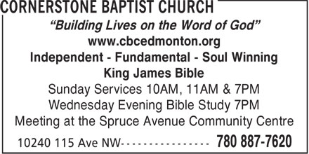 Cornerstone Baptist Church (780-887-7620) - Display Ad - Building Lives on the Word of God www.cbcedmonton.org Independent - Fundamental - Soul Winning King James Bible Sunday Services 10AM, 11AM & 7PM Wednesday Evening Bible Study 7PM Meeting at the Spruce Avenue Community Centre