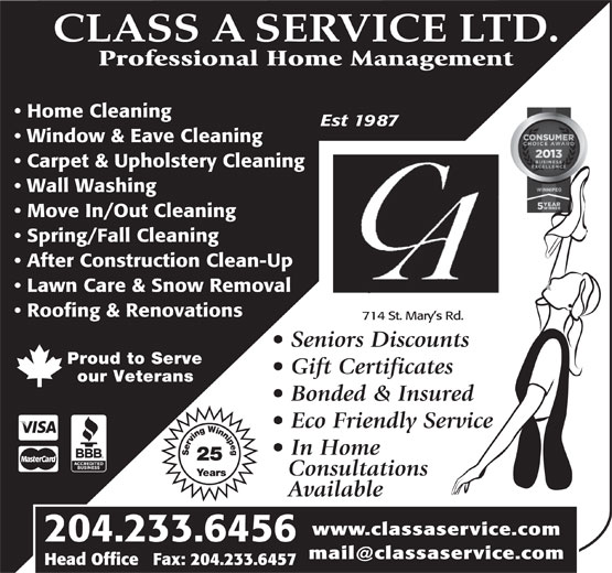 Class A Service Ltd (204-233-6456) - Annonce illustrée======= - CLASS A SERVICE LTD. Professional Home Management Home Cleaning Est 1987 Window & Eave Cleaning Carpet & Upholstery Cleaning Wall Washing Move In/Out Cleaning our Veterans Bonded & Insured Eco Friendly Service In Home Serving Winnipeg25 Years Consultations Available www.classaservice.com 204.233.6456 Head Office   Fax: 204.233.6457 CLASS A SERVICE LTD. Professional Home Management Home Cleaning Est 1987 Window & Eave Cleaning Carpet & Upholstery Cleaning Wall Washing Move In/Out Cleaning Spring/Fall Cleaning After Construction Clean-Up Lawn Care & Snow Removal Roofing & Renovations 714 St. Mary s Rd. Seniors Discounts Proud to Serve Gift Certificates After Construction Clean-Up Lawn Care & Snow Removal Roofing & Renovations 714 St. Mary s Rd. Seniors Discounts Proud to Serve Gift Certificates our Veterans Bonded & Insured Eco Friendly Service In Home Serving Winnipeg25 Years Consultations Available Spring/Fall Cleaning www.classaservice.com 204.233.6456 Head Office   Fax: 204.233.6457