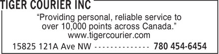 "Tiger Courier Inc (780-454-6454) - Annonce illustrée======= - ""Providing personal, reliable service to over 10,000 points across Canada."" www.tigercourier.com  ""Providing personal, reliable service to over 10,000 points across Canada."" www.tigercourier.com"