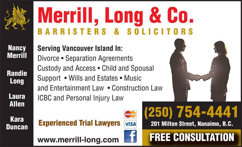 Merrill Long & Co (250-754-4441) - Annonce illustrée======= - Serving Vancouver Island In: Merrill Divorce   Separation Agreements Custody and Access   Child and Spousal Randie Support    Wills and Estates   Music Long and Entertainment Law    Construction Law Laura ICBC and Personal Injury Law Allen (250) 754-4441 Kara Experienced Trial Lawyers 201 Milton Street, Nanaimo, B.C. Duncan FREE CONSULTATION www.merrill-long.com Merrill, Long & Co. BARRISTERS & SOLICITORS Nancy