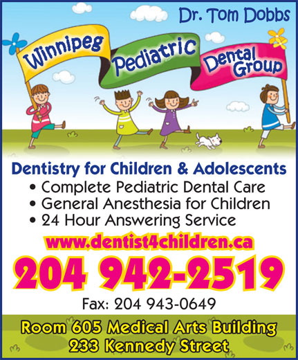 Dr T M Dobbs (204-942-2519) - Annonce illustrée======= - Dentistry for Children & Adolescents Complete Pediatric Dental Care General Anesthesia for Children 24 Hour Answering Service www.dentist4children.ca 204 942-2519 Fax: 204 943-0649 Room 605 Medical Arts Building 233 Kennedy Street Dentistry for Children & Adolescents Complete Pediatric Dental Care General Anesthesia for Children 24 Hour Answering Service www.dentist4children.ca 204 942-2519 Fax: 204 943-0649 Room 605 Medical Arts Building 233 Kennedy Street
