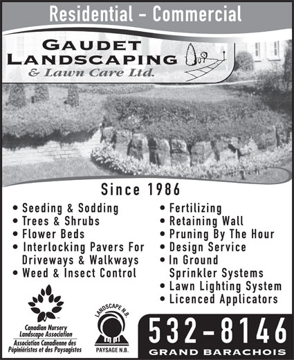 Gaudet Landscaping and Lawn Care (506-532-8146) - Annonce illustrée======= - Residential - Commercial Since 1986 Seeding & Sodding  Fertilizing Trees & Shrubs  Retaining Wall Flower Beds  Pruning By The Hour Interlocking Pavers For  Design Service Driveways & Walkways  In Ground Weed & Insect Control Sprinkler Systems Lawn Lighting System Licenced Applicators 532-8146 Residential - Commercial Since 1986 Seeding & Sodding  Fertilizing Trees & Shrubs  Retaining Wall Flower Beds  Pruning By The Hour Interlocking Pavers For  Design Service Driveways & Walkways  In Ground Weed & Insect Control Sprinkler Systems Lawn Lighting System Licenced Applicators 532-8146