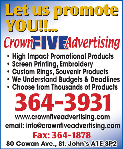 Crown Five Advertising (709-364-3931) - Annonce illustrée======= - Let us promote YOU!!... High Impact Promotional Products Screen Printing, Embroidery Custom Rings, Souvenir Products We Understand Budgets & Deadlines Choose from Thousands of Products 364 - 3931 www.crownfiveadvertising.com email: info@crownfiveadvertising.com Fax: 364-1878 80 Cowan Ave., St. John s A1E 3P2