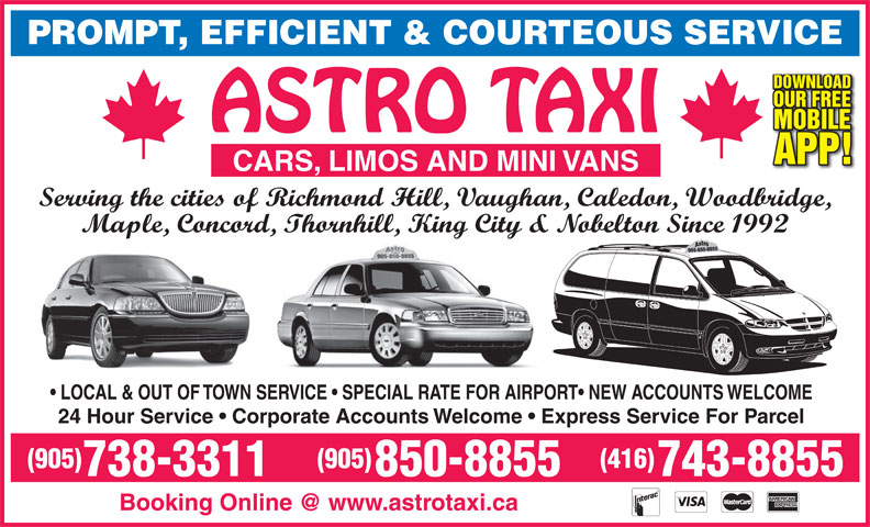 Astro Taxi Ltd (905-738-3311) - Annonce illustrée======= - 743-8855 PROMPT, EFFICIENT & COURTEOUS SERVICE DOWNLOAD OUR FREE MOBILE APP! CARS, LIMOS AND MINI VANS Serving the cities of Richmond Hill, Vaughan, Caledon, Woodbridge, Maple, Concord, Thornhill, King City & Nobelton Since 1992 LOCAL & OUT OF TOWN SERVICE   SPECIAL RATE FOR AIRPORT  NEW ACCOUNTS WELCOME 24 Hour Service   Corporate Accounts Welcome   Express Service For Parcel PROMPT, EFFICIENT & COURTEOUS SERVICE DOWNLOAD OUR FREE MOBILE APP! CARS, LIMOS AND MINI VANS Serving the cities of Richmond Hill, Vaughan, Caledon, Woodbridge, Maple, Concord, Thornhill, King City & Nobelton Since 1992 LOCAL & OUT OF TOWN SERVICE   SPECIAL RATE FOR AIRPORT  NEW ACCOUNTS WELCOME 24 Hour Service   Corporate Accounts Welcome   Express Service For Parcel (905) (416) 738-3311 850-8855 743-8855 (905) (416) 738-3311 850-8855