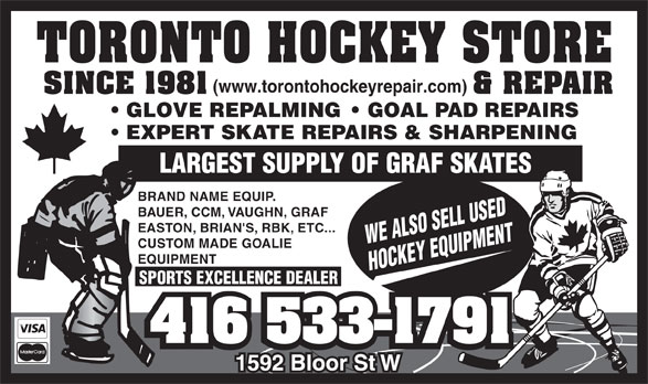 Toronto Hockey Repair (416-533-1791) - Display Ad - GLOVE REPALMING    GOAL PAD REPAIRS EXPERT SKATE REPAIRS & SHARPENING LARGEST SUPPLY OF GRAF SKATES BRAND NAME EQUIP. BAUER, CCM, VAUGHN, GRAF EASTON, BRIAN'S, RBK, ETC... WE ALSO SELL USED CUSTOM MADE GOALIE EQUIPMENT HOCKEY EQUIPMENT SPORTS EXCELLENCE DEALER (www.torontohockeyrepair.com) (www.torontohockeyrepair.com) GLOVE REPALMING    GOAL PAD REPAIRS EXPERT SKATE REPAIRS & SHARPENING LARGEST SUPPLY OF GRAF SKATES BRAND NAME EQUIP. BAUER, CCM, VAUGHN, GRAF EASTON, BRIAN'S, RBK, ETC... WE ALSO SELL USED CUSTOM MADE GOALIE EQUIPMENT HOCKEY EQUIPMENT SPORTS EXCELLENCE DEALER