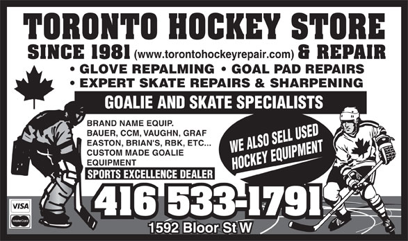 Toronto Hockey Repair (416-533-1791) - Display Ad - GOALIE AND SKATE SPECIALISTS BRAND NAME EQUIP. BAUER, CCM, VAUGHN, GRAF EASTON, BRIAN'S, RBK, ETC... WE ALSO SELL USED CUSTOM MADE GOALIE EQUIPMENT HOCKEY EQUIPMENT SPORTS EXCELLENCE DEALER GLOVE REPALMING    GOAL PAD REPAIRS EXPERT SKATE REPAIRS & SHARPENING GOALIE AND SKATE SPECIALISTS BRAND NAME EQUIP. BAUER, CCM, VAUGHN, GRAF EASTON, BRIAN'S, RBK, ETC... WE ALSO SELL USED CUSTOM MADE GOALIE EQUIPMENT HOCKEY EQUIPMENT SPORTS EXCELLENCE DEALER GLOVE REPALMING    GOAL PAD REPAIRS EXPERT SKATE REPAIRS & SHARPENING (www.torontohockeyrepair.com) (www.torontohockeyrepair.com)
