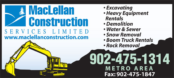 MacLellan Construction Services Limited (902-475-1314) - Display Ad - Excavating MacLellan Heavy Equipment Rentals Demolition Construction Water & Sewer SERVICES LIMITED Snow Removal www.maclellanconstruction.com Boom Truck Rentals Rock Removal 902-475-1314 METRO AREA Fax: 902-475-1847 Excavating MacLellan Heavy Equipment Rentals Demolition Construction Water & Sewer SERVICES LIMITED Snow Removal www.maclellanconstruction.com Boom Truck Rentals Rock Removal 902-475-1314 METRO AREA Fax: 902-475-1847 Excavating MacLellan Heavy Equipment Demolition Construction Water & Sewer SERVICES LIMITED Snow Removal www.maclellanconstruction.com Boom Truck Rentals Rock Removal 902-475-1314 METRO AREA Fax: 902-475-1847 Excavating MacLellan Heavy Equipment Rentals Demolition Construction Water & Sewer SERVICES LIMITED Snow Removal Rentals www.maclellanconstruction.com Boom Truck Rentals Rock Removal 902-475-1314 METRO AREA Fax: 902-475-1847