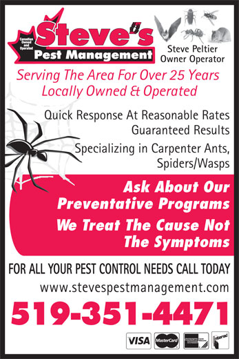 Steve's Pest Management (519-351-4471) - Annonce illustrée======= - Steve Peltier Owner Operator Serving The Area For Over 25 Years Locally Owned & Operated Quick Response At Reasonable Rates Guaranteed Results Specializing in Carpenter Ants, Spiders/Wasps Ask About Our Preventative Programs We Treat The Cause Not The Symptoms FOR ALL YOUR PEST CONTROL NEEDS CALL TODAY www.stevespestmanagement.com 519-351-4471
