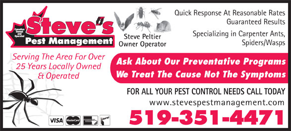 Steve's Pest Management (519-351-4471) - Annonce illustrée======= - Quick Response At Reasonable Rates Guaranteed Results Specializing in Carpenter Ants, Steve Peltier Spiders/Wasps Owner Operator Serving The Area For Over Ask About Our Preventative Programs 25 Years Locally Owned We Treat The Cause Not The Symptoms & Operated FOR ALL YOUR PEST CONTROL NEEDS CALL TODAY www.stevespestmanagement.com 519-351-4471