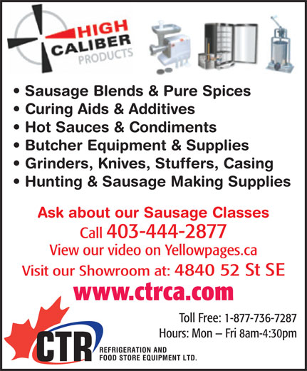 CTR Refrigeration & Food Store Equipment Ltd (403-444-2877) - Display Ad - Butcher Equipment & Supplies Grinders, Knives, Stuffers, Casing Hunting & Sausage Making Supplies Ask about our Sausage Classes Call 403-444-2877 View our video on Yellowpages.ca Visit our Showroom at: 4840 52 St SE www.ctrca.com Toll Free: 1-877-736-7287 Hours: Mon   Fri 8am-4:30pm Sausage Blends & Pure Spices Curing Aids & Additives Hot Sauces & Condiments