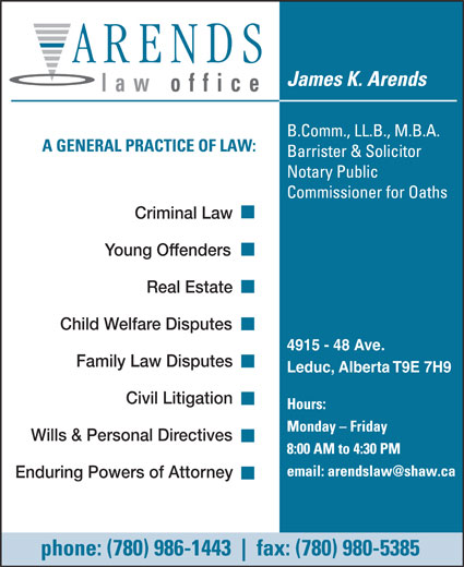 Arends James K (780-986-1443) - Annonce illustrée======= - law office Criminal Law Young Offenders Real Estate Child Welfare Disputes 4915 - 48 Ave. Family Law Disputes Leduc, Alberta T9E 7H9 Civil Litigation Wills & Personal Directives Enduring Powers of Attorney