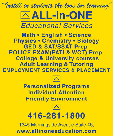 All-In-One Educational Services (416-281-1800) - Display Ad - Instill in students the love for learning ALL-in-ONE Educational Services Math   English   Science Physics   Chemistry   Biology GED & SAT/SSAT Prep POLICE EXAM(PATI & WCT) Prep College & University courses Adult Learning & Tutoring EMPLOYMENT SERVICES & PLACEMENT Personalized Programs Individual Attention Friendly Environment 416-281-1800 1345 Morningside Avenue Suite #6, www.allinoneeducation.com Instill in students the love for learning ALL-in-ONE Educational Services Math   English   Science Physics   Chemistry   Biology GED & SAT/SSAT Prep POLICE EXAM(PATI & WCT) Prep College & University courses Adult Learning & Tutoring EMPLOYMENT SERVICES & PLACEMENT Personalized Programs Individual Attention Friendly Environment 416-281-1800 1345 Morningside Avenue Suite #6, www.allinoneeducation.com