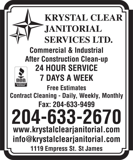 Krystal Clear Janitorial Services Ltd (204-633-2670) - Annonce illustrée======= - Fax: 204-633-9499 204-633-2670 www.krystalclearjanitorial.com 1119 Empress St. St James KRYSTAL CLEAR JANITORIAL SERVICES LTD. Commercial & Industrial After Construction Clean-up 24 HOUR SERVICE 7 DAYS A WEEK Free Estimates Contract Cleaning - Daily, Weekly, Monthly KRYSTAL CLEAR JANITORIAL SERVICES LTD. Commercial & Industrial After Construction Clean-up 24 HOUR SERVICE 7 DAYS A WEEK Free Estimates Contract Cleaning - Daily, Weekly, Monthly Fax: 204-633-9499 204-633-2670 www.krystalclearjanitorial.com 1119 Empress St. St James