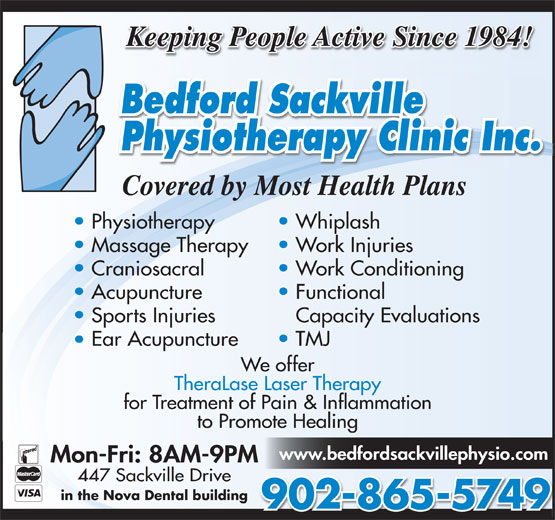 Bedford-Sackville Physiotherapy Clinic Inc (902-865-5749) - Display Ad - www.bedfordsackvillephysio.com Mon-Fri: 8AM-9PM Keeping People Active Since 1984! Covered by Most Health Plans 447 Sackville Drive Physiotherapy in the Nova Dental building 902-865-5749 Whiplash Massage Therapy Work Injuries Craniosacral Work Conditioning Acupuncture Functional Sports Injuries Capacity Evaluations Ear Acupuncture TMJ We offer TheraLase Laser Therapy for Treatment of Pain & Inflammation to Promote Healing Keeping People Active Since 1984! Covered by Most Health Plans Physiotherapy Whiplash Massage Therapy Work Injuries Craniosacral Work Conditioning Acupuncture Functional Sports Injuries Capacity Evaluations Ear Acupuncture TMJ We offer TheraLase Laser Therapy for Treatment of Pain & Inflammation to Promote Healing www.bedfordsackvillephysio.com Mon-Fri: 8AM-9PM 447 Sackville Drive in the Nova Dental building 902-865-5749
