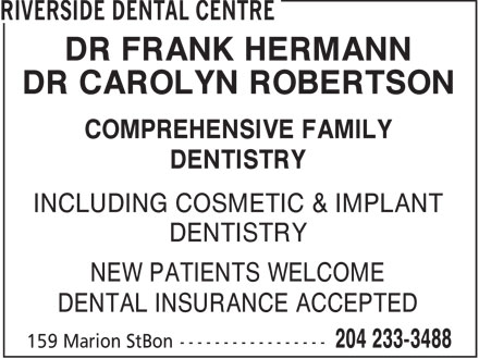 Riverside Dental Centre (204-233-3488) - Annonce illustrée======= - DR FRANK HERMANN DR CAROLYN ROBERTSON COMPREHENSIVE FAMILY DENTISTRY INCLUDING COSMETIC & IMPLANT DENTISTRY NEW PATIENTS WELCOME DENTAL INSURANCE ACCEPTED