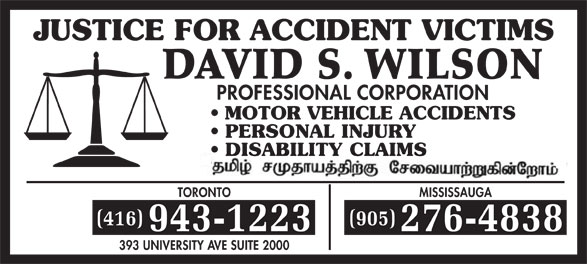 Wilson David S (416-943-1223) - Display Ad - JUSTICE FOR ACCIDENT VICTIMS DAVID S. WILSON PROFESSIONAL CORPORATION MOTOR VEHICLE ACCIDENTS PERSONAL INJURY DISABILITY CLAIMS TORONTOMISSISSAUGA (416)(905) 943-1223276-4838 393 UNIVERSITY AVE SUITE 2000  JUSTICE FOR ACCIDENT VICTIMS DAVID S. WILSON PROFESSIONAL CORPORATION MOTOR VEHICLE ACCIDENTS PERSONAL INJURY DISABILITY CLAIMS TORONTOMISSISSAUGA (416)(905) 943-1223276-4838 393 UNIVERSITY AVE SUITE 2000  JUSTICE FOR ACCIDENT VICTIMS DAVID S. WILSON PROFESSIONAL CORPORATION MOTOR VEHICLE ACCIDENTS PERSONAL INJURY DISABILITY CLAIMS TORONTOMISSISSAUGA (416)(905) 943-1223276-4838 393 UNIVERSITY AVE SUITE 2000  JUSTICE FOR ACCIDENT VICTIMS DAVID S. WILSON PROFESSIONAL CORPORATION MOTOR VEHICLE ACCIDENTS PERSONAL INJURY DISABILITY CLAIMS TORONTOMISSISSAUGA (416)(905) 943-1223276-4838 393 UNIVERSITY AVE SUITE 2000