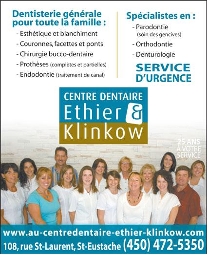 Centre Dentaire Ethier & Klinkow (450-472-5350) - Annonce illustrée======= - - Esthétique et blanchiment (soin des gencives) - Couronnes, facettes et ponts - Orthodontie - Chirurgie bucco-dentaire - Denturologie - Prothèses (complètes et partielles) SERVICE - Parodontie - Endodontie (traitement de canal) D URGENCE 25 ANS À VOTRE SERVICE www.au-centredentaire-ethier-klinkow.com 108, rue St-Laurent, St-Eustache(450) 472-5350 Dentisterie générale Spécialistes en : pour toute la famille :