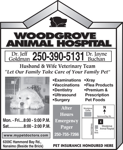 Woodgrove Animal Hospital (250-390-5131) - Display Ad - Hammond Bay Rd. Mon. - Fri....8:00 - 5:00 P.M. Husband & Wife Veterinary Team Let Our Family Take Care of Your Family Pet Examinations Xray Vaccinations Flea Products Dentistry Premium & Ultrasound Prescription Surgery Pet Foods Woodgrove After Centre Hours Woodgrove Sat...............8:00 - 2:00 P.M. Pager Animal Hospital The Brick Island Highwayx 250-755-7266 6359C Hammond Bay Rd., PET INSURANCE HONOURED HERE Nanaimo (Beside the Brick) Emergency