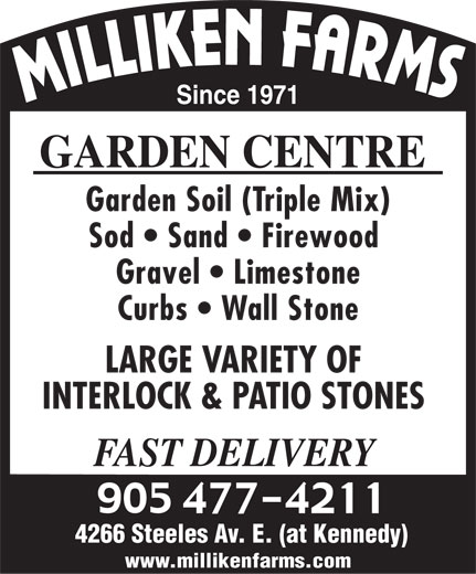 Milliken Farms Garden Centre (905-477-4211) - Annonce illustrée======= - Since 1971 GARDEN CENTRE Garden Soil (Triple Mix) Sod   Sand   Firewood Gravel   Limestone Curbs   Wall Stone LARGE VARIETY OF INTERLOCK & PATIO STONES FAST DELIVERY 4266 Steeles Av. E. (at Kennedy) www.millikenfarms.com Since 1971 GARDEN CENTRE Garden Soil (Triple Mix) Sod   Sand   Firewood Gravel   Limestone Curbs   Wall Stone LARGE VARIETY OF INTERLOCK & PATIO STONES FAST DELIVERY 4266 Steeles Av. E. (at Kennedy) www.millikenfarms.com  Since 1971 GARDEN CENTRE Garden Soil (Triple Mix) Sod   Sand   Firewood Gravel   Limestone Curbs   Wall Stone LARGE VARIETY OF INTERLOCK & PATIO STONES FAST DELIVERY 4266 Steeles Av. E. (at Kennedy) www.millikenfarms.com  Since 1971 GARDEN CENTRE Garden Soil (Triple Mix) Sod   Sand   Firewood Gravel   Limestone Curbs   Wall Stone LARGE VARIETY OF INTERLOCK & PATIO STONES FAST DELIVERY 4266 Steeles Av. E. (at Kennedy) www.millikenfarms.com  Since 1971 GARDEN CENTRE Garden Soil (Triple Mix) Sod   Sand   Firewood Gravel   Limestone Curbs   Wall Stone LARGE VARIETY OF INTERLOCK & PATIO STONES FAST DELIVERY 4266 Steeles Av. E. (at Kennedy) www.millikenfarms.com