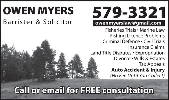 Myers Owen Barrister And Solicitor (709-579-3321) - Display Ad - owenmyerslaw@gmail.com Fisheries Trials   Marine Law Fishing Licence Problems Criminal Defence   Civil Trials Insurance Claims Land Title Disputes   Expropriation Divorce   Wills & Estates Tax Appeals Auto Accident & Injury (No Fee Until You Collect)