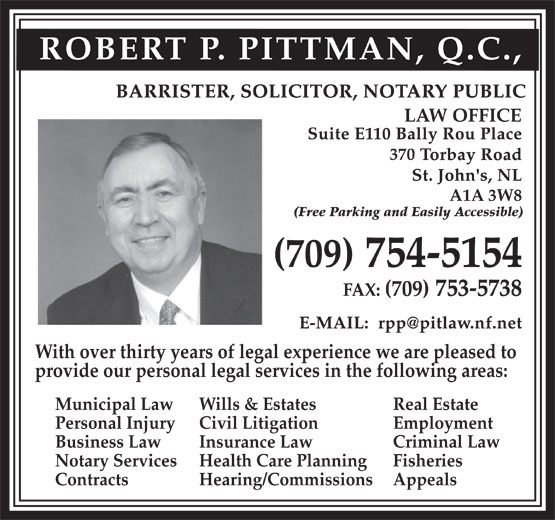 Pittman Robert P QC (709-754-5154) - Annonce illustrée======= - ROBERT P. PITTMAN, Q.C., LAW OFFICE 370 A1A 3W8 (Free Parking and Easily Accessible) With over thirty years of legal experience we are pleased to provide our personal legal services in the following areas: Municipal Law Wills & Estates Real Estate Personal Injury Civil Litigation Employment Business Law Insurance Law Criminal Law Notary Services Health Care Planning Fisheries Contracts Hearing/Commissions Appeals
