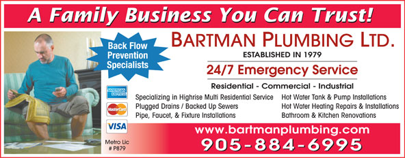 Bartman Plumbing Ltd (905-884-6995) - Annonce illustrée======= - A Family Business You Can Trust! BARTMAN PLUMBING LTD. Back Flow ESTABLISHED IN 1979 Prevention Specialists 24/7 Emergency Service Residential - Commercial - Industrial Hot Water Tank & Pump Installations Specializing in Highrise Multi Residential Service Hot Water Heating Repairs & Installations Plugged Drains / Backed Up Sewers Bathroom & Kitchen Renovations Pipe, Faucet, & Fixture Installations www.bartmanplumbing.com Metro Lic # P879 905-884-6995