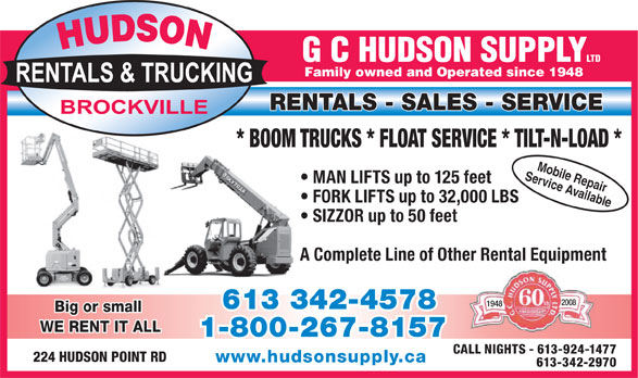 Hudson G C Supply (613-342-4578) - Annonce illustrée======= - Family owned and Operated since 1948 RENTALS - SALES - SERVICE * BOOM TRUCKS * FLOAT SERVICE * TILT-N-LOAD * Service AvailableMobile Repair MAN LIFTS up to 125 feet FORK LIFTS up to 32,000 LBS SIZZOR up to 50 feet A Complete Line of Other Rental Equipment 2008 1948 613 342-4578 Big or small WE RENT IT ALL 1-800-267-8157 CALL NIGHTS - 613-924-1477 224 HUDSON POINT RD www.hudsonsupply.ca 613-342-2970