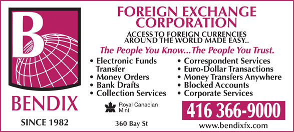 Bendix Foreign Exchange Of Canada (416-366-9000) - Annonce illustrée======= - FOREIGN EXCHANGE CORPORATION ACCESS TO FOREIGN CURRENCIES AROUND THE WORLD MADE EASY.. The People You Know...The People You Trust. Electronic Funds Correspondent Services Transfer Euro-Dollar Transactions Money Orders Money Transfers Anywhere Bank Drafts Blocked Accounts Collection Services Corporate Services Royal Canadian BENDIX Mint 416 366-9000 SINCE 1982 360 Bay St www.bendixfx.com