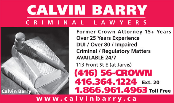 Calvin Barry (416-364-1224) - Display Ad - CALVIN BARRY CRIMINAL LAWYERS Former Crown Attorney 15+ Years Over 25 Years Experience DUI / Over 80 / Impaired Criminal / Regulatory Matters AVAILABLE 24/7 113 Front St E (at Jarvis) (416) 56-CROWN Ext. 20 416.364.1224 Toll Free Calvin Barry 1.866.961.4963 www.calvinbarry.ca CALVIN BARRY CRIMINAL LAWYERS Former Crown Attorney 15+ Years Over 25 Years Experience DUI / Over 80 / Impaired Criminal / Regulatory Matters AVAILABLE 24/7 113 Front St E (at Jarvis) (416) 56-CROWN Ext. 20 416.364.1224 Toll Free Calvin Barry 1.866.961.4963 www.calvinbarry.ca