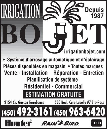 Irrigation Bojet (450-963-6420) - Annonce illustrée======= - Depuis 1987 irrigationbojet.com Système d arrosage automatique et d éclairage Pièces disponibles en magasin    Toutes marques Vente - Installation    Réparation - Entretien Planification de système Résidentiel - Commercial ESTIMATION GRATUITE 550 Boul. Curé Labelle #7 Ste-Rose2154 Ch. Gascon Terrebonne (450) 492-3161 (450) 963-6420