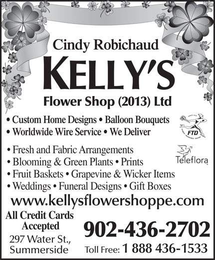 Kelly's Flower Shoppe Ltd (902-436-2702) - Annonce illustrée======= - Flower Shop (2013) Ltd Cindy Robichaud Custom Home Designs   Balloon Bouquets Worldwide Wire Service   We Deliver Fresh and Fabric Arrangements Blooming & Green Plants   Prints Fruit Baskets   Grapevine & Wicker Items Weddings   Funeral Designs   Gift Boxes www.kellysflowershoppe.com All Credit Cards Accepted 902-436-2702 297 Water St., Toll Free: 1 888 436-1533 Summerside